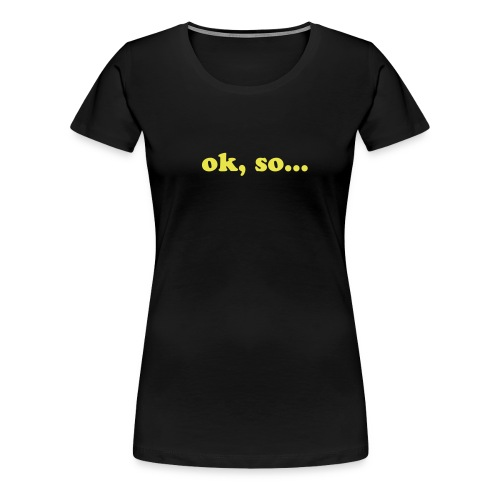 ok, so... Womens - Women's Premium T-Shirt