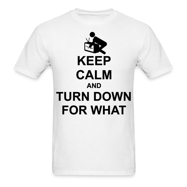 Keep Calm and Turn Down For What
