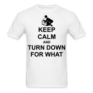 T-Shirts ~ Men's T-Shirt ~ Keep Calm and Turn Down For What