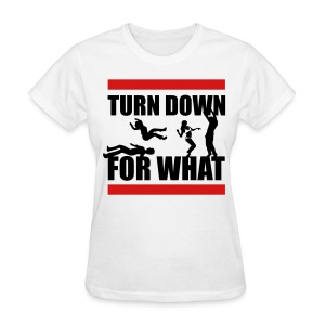 Turn Down For What? - Women's T-Shirt