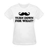 Women's T-Shirts ~ Women's T-Shirt ~ Mustache Turn Down For What?