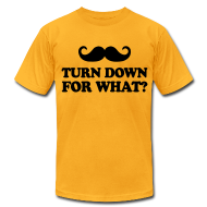 T-Shirts ~ Men's T-Shirt by American Apparel ~ Mustache Turn Down For What?
