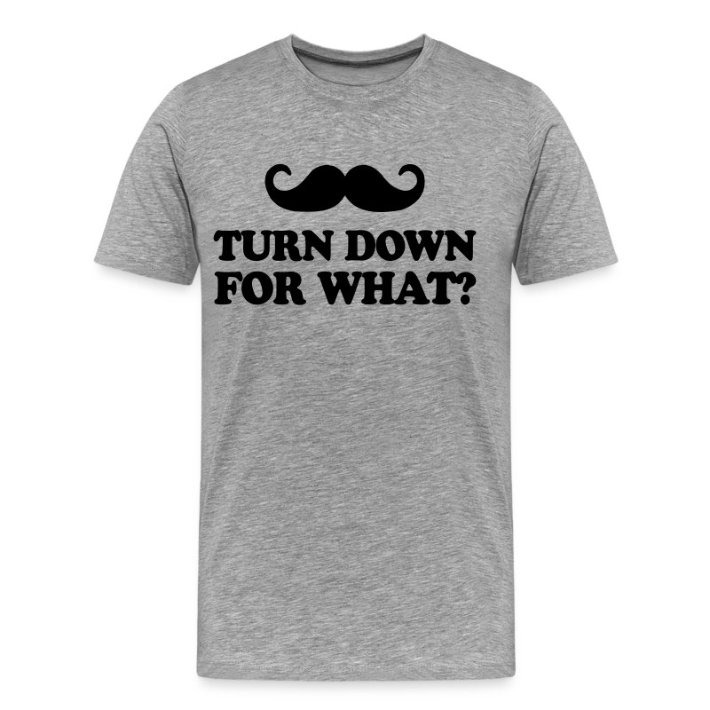 Mustache Turn Down For What? - Men's Premium T-Shirt