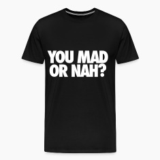You Mad Or Nah? T-Shirts