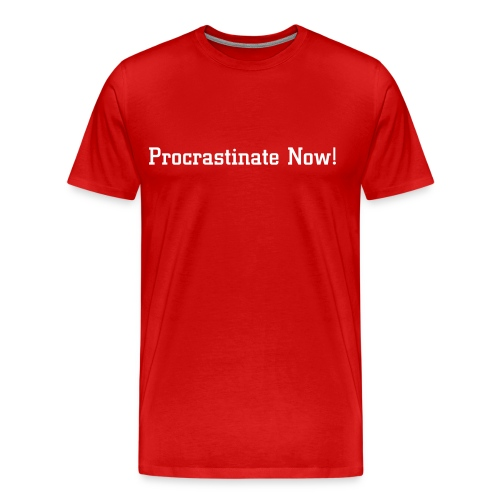 Procrastinate Now! - Men's Premium T-Shirt