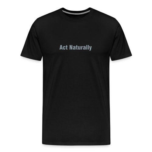Act naturally - Men's Premium T-Shirt