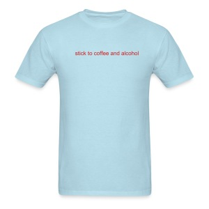 stick to coffee and alcohol - Men's T-Shirt