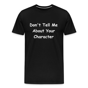 Don't Tell Me About Your Character (Men) - Men's Premium T-Shirt