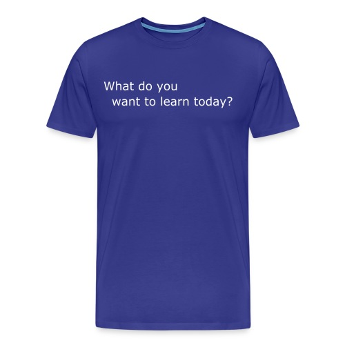 WHAT DO YOU WANT TO LEARN TODAY? - Men's Premium T-Shirt