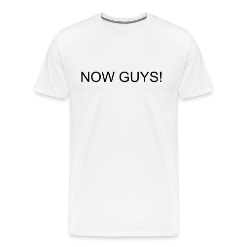 now guys - Men's Premium T-Shirt