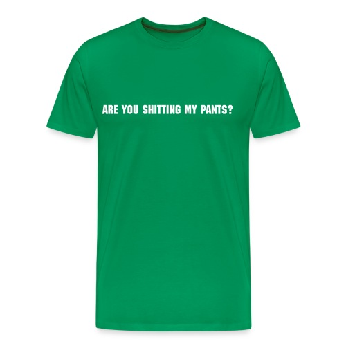 ARE YOU SHITTING MY PANTS? - Men's Premium T-Shirt