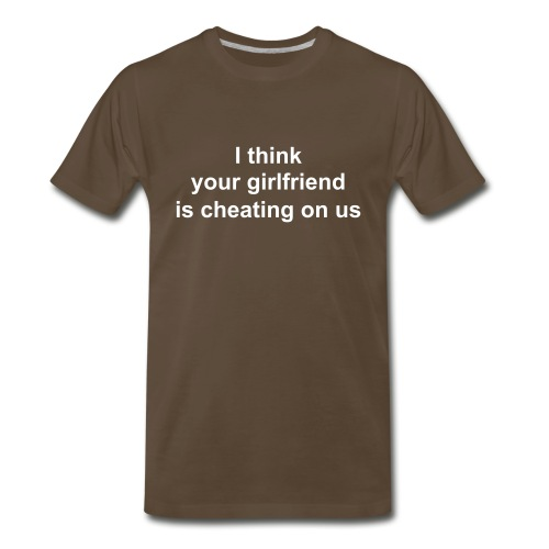 I think your girlfriend if cheating on us - Men's Premium T-Shirt