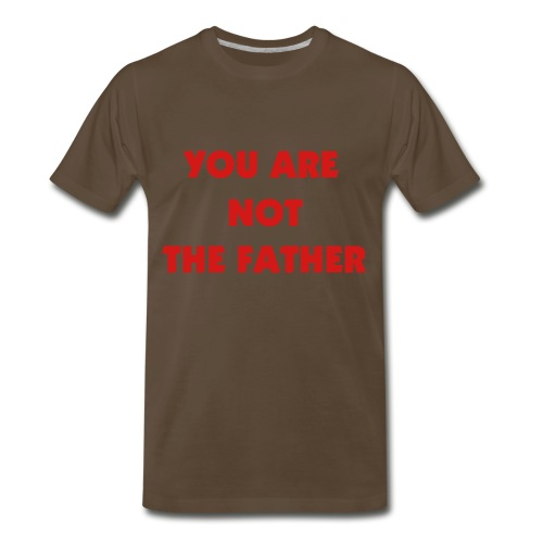 YOU ARE NOT THE FATHER - Men's Premium T-Shirt