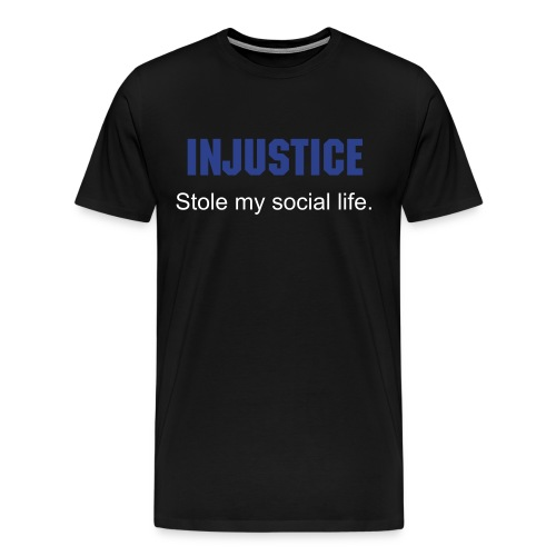 Injustice stole my social life. - Men's Premium T-Shirt