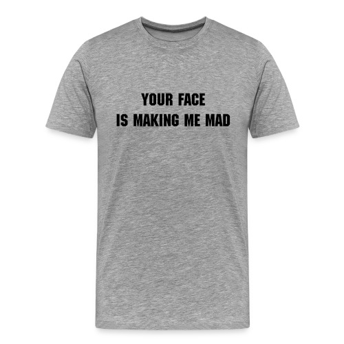 Your face is making me mad - Men's Premium T-Shirt