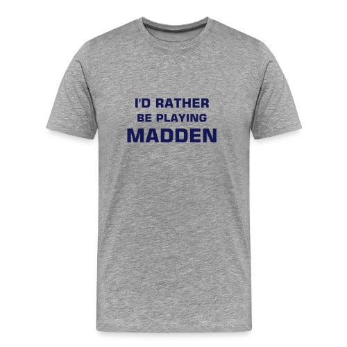 I'd Rather Be Playing Madden (gray) - Men's Premium T-Shirt