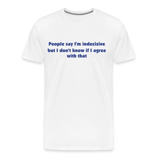 People say I'm indecisive... - Men's Premium T-Shirt