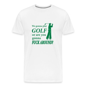 We gonna play GOLF or are YOU gonna FUCK AROUND? (white) - Men's Premium T-Shirt