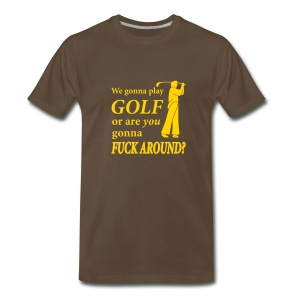 We gonna play GOLF or are YOU gonna FUCK AROUND? (chocolate) - Men's Premium T-Shirt