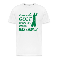 T-Shirts ~ Men's Premium T-Shirt ~ We gonna play GOLF or are YOU gonna FUCK AROUND? (white XXXL)