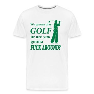 We gonna play GOLF or are YOU gonna FUCK AROUND? (white XXXL) - Men's Premium T-Shirt