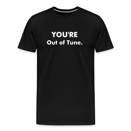 You're out of tune. - Men's Premium T-Shirt