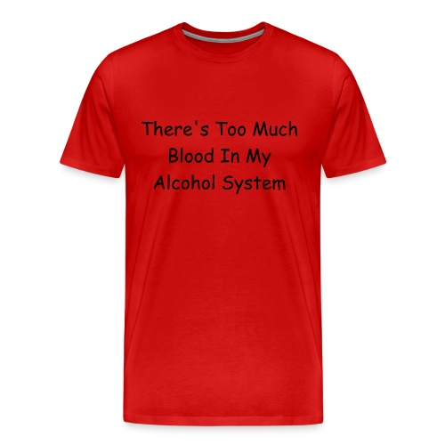 Men's Premium T-Shirt - there's too much blood in my alcohol system