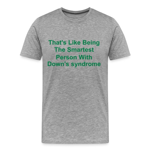 Men's Premium T-Shirt - thats like being the smartest person with down's syndome