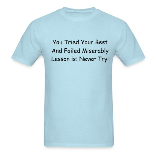 Men's T-Shirt - you tried your best and failed miserably lesson is: never try!