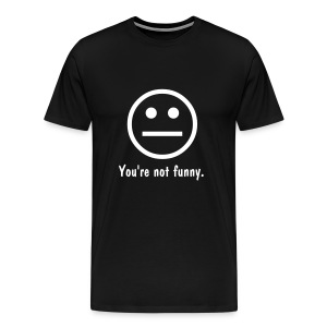 You're Not Funny Tee - Men's Premium T-Shirt