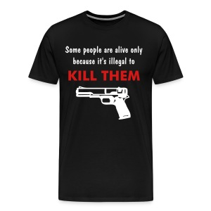SOME PEOPLE ARE ALIVE ONLY BECAUSE IT'S ILLEGAL TO KILL THEM - Men's Premium T-Shirt