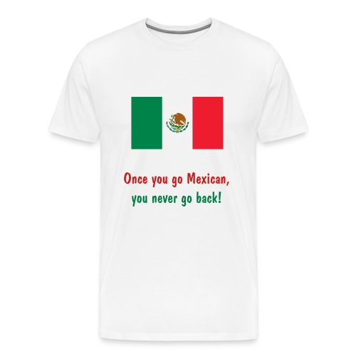 Once you go Mexican, you never go back! - Men's Premium T-Shirt