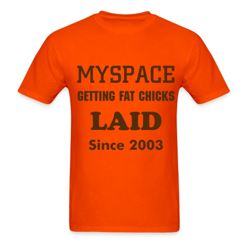 MySpace Getting Fat Chicks Laid Since 2003 - Men's T-Shirt