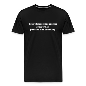 Your disease progresses even when you are not drinking - Men's Premium T-Shirt