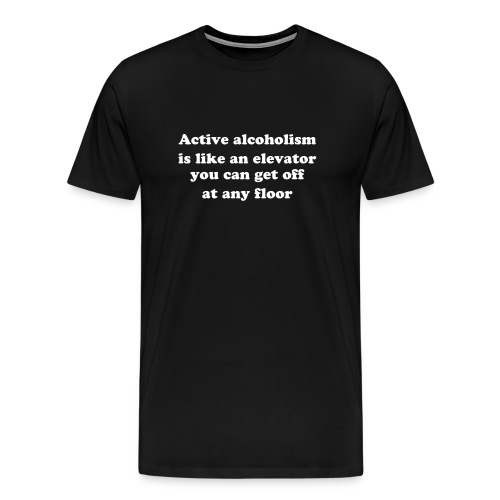 Active alcoholism is like an elevator; you can get off at any floor. - Men's Premium T-Shirt