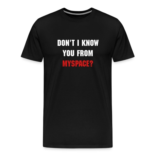 Don't I know you from MySpace? - Men's Premium T-Shirt