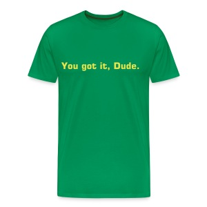 You got it, Dude. T-shirt - Men's Premium T-Shirt