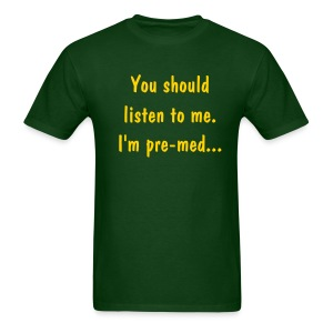 You should listen to me. I'm pre-med. - Men's T-Shirt