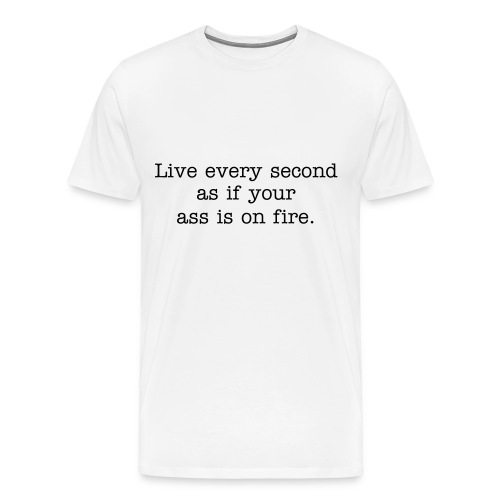 Live every second as if your ass is on fire. Men's heavyweight cotton t-shirt in white. - Men's Premium T-Shirt