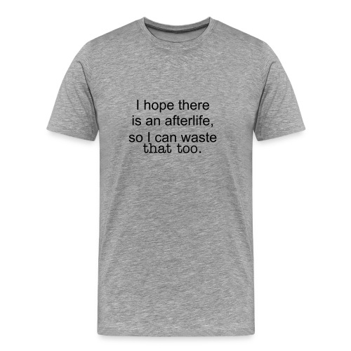 I hope there is an afterlife, so I can waste that too. Men's Heavyweight cotton t-shirt in Ash. - Men's Premium T-Shirt