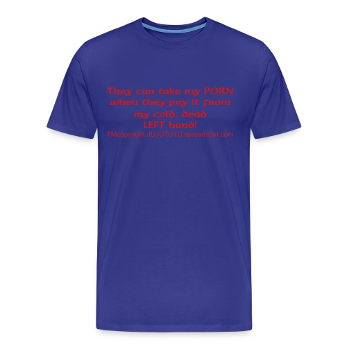 they can take my porn when they pry it from my cold dead LEFT hand! ORIGINAL EXCLUSIVE DESIGN--TRADEMARK, COPYRIGHT, ALL - Men's Premium T-Shirt
