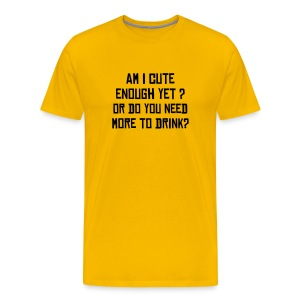 Am I cute enough yet? Or do you need more to drink? - Men's Premium T-Shirt