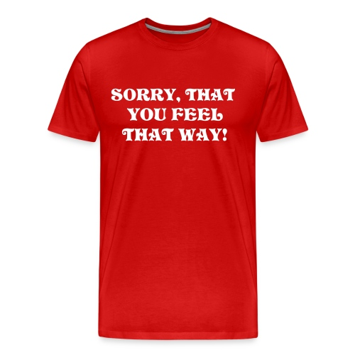 Sorry, That you feel that Way! - Men's Premium T-Shirt