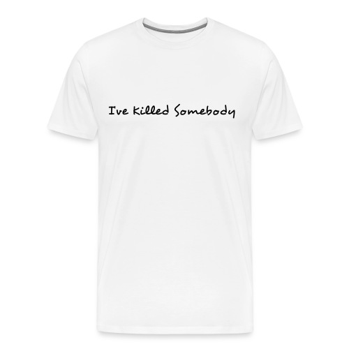 I've Killed Somebody - Men's Premium T-Shirt