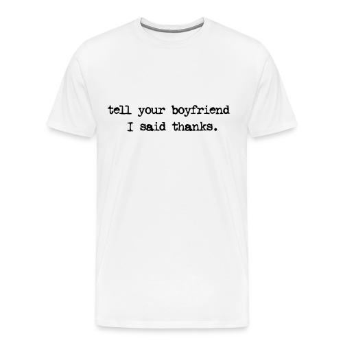 Tell your boyfriend I said thanks - Men's Premium T-Shirt