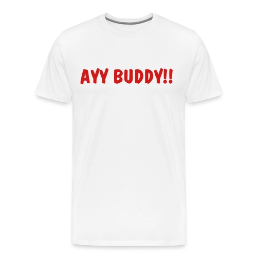 AYY BUDDY!! T  - Men's Premium T-Shirt