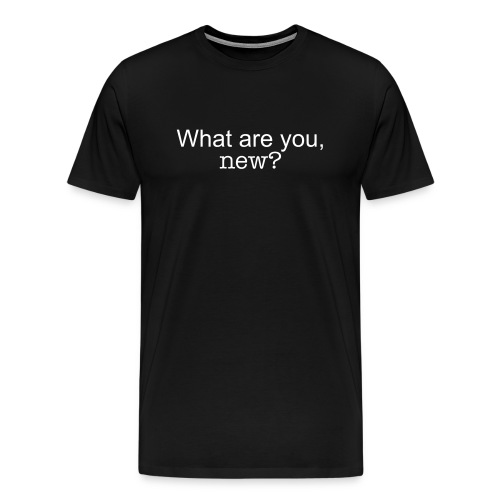 Are you new? - Men's Premium T-Shirt
