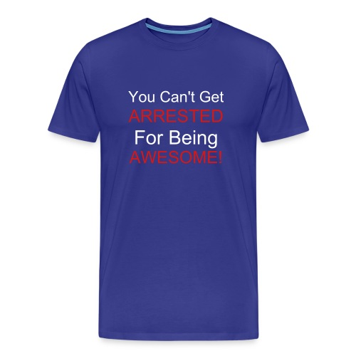 You Can't Get Arrested For Being Awesome! - Men's Premium T-Shirt