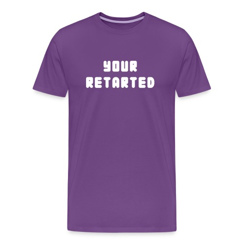 Your Retarted - Men's Premium T-Shirt