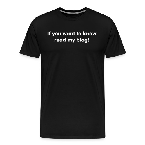 If you you want to know, read my blog t shirt - Men's Premium T-Shirt